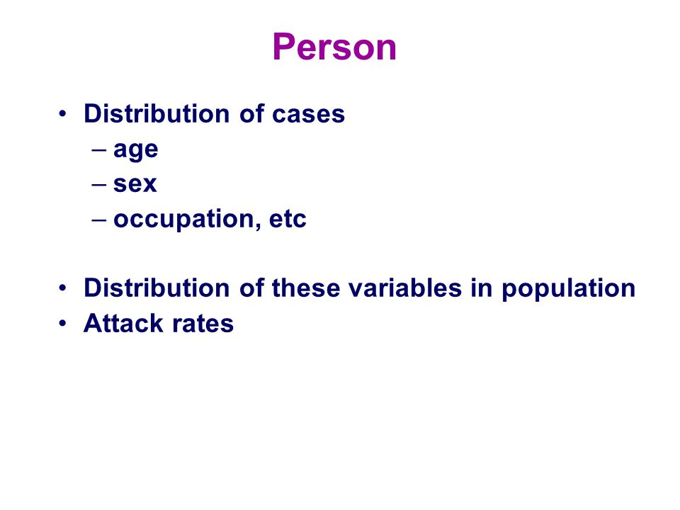 Person Distribution of cases –age –sex –occupation, etc Distribution of these variables in population Attack rates