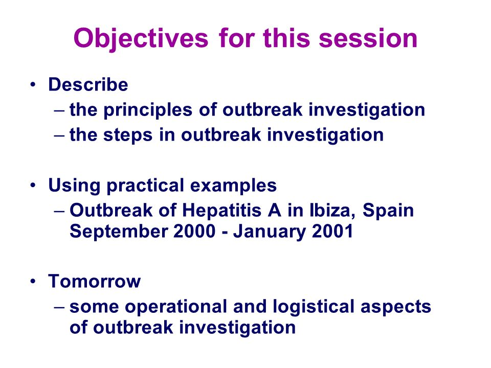 Objectives for this session Describe –the principles of outbreak investigation –the steps in outbreak investigation Using practical examples –Outbreak