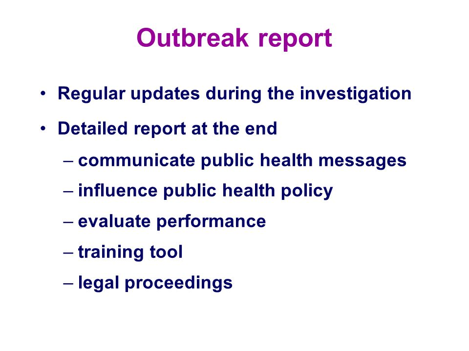 Outbreak report Regular updates during the investigation Detailed report at the end –communicate public health messages –influence public health polic