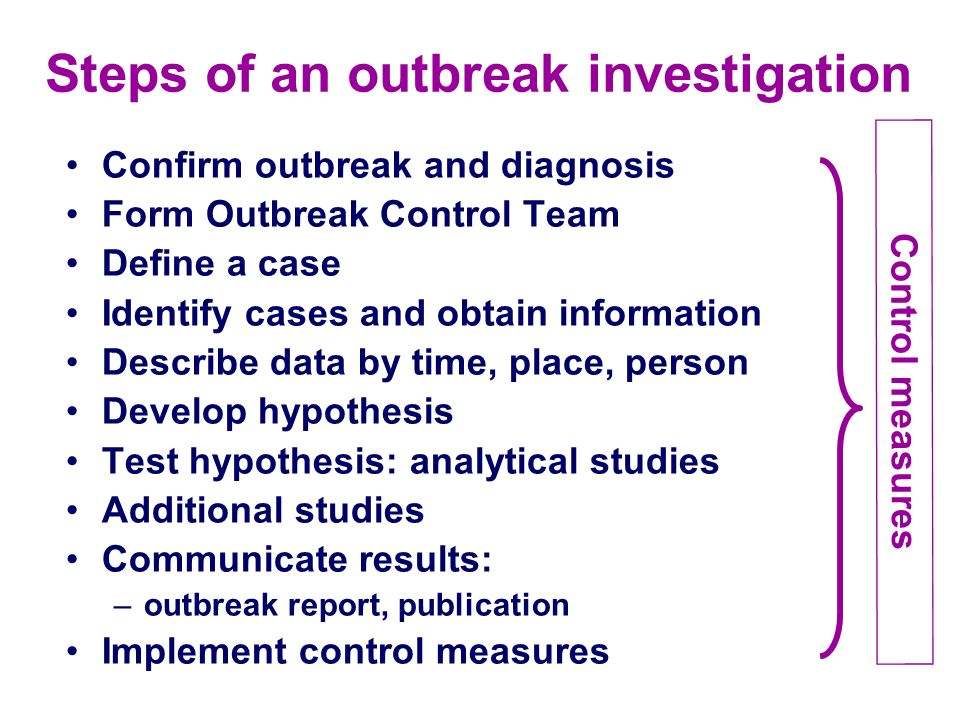 Steps of an outbreak investigation Confirm outbreak and diagnosis Form Outbreak Control Team Define a case Identify cases and obtain information Descr