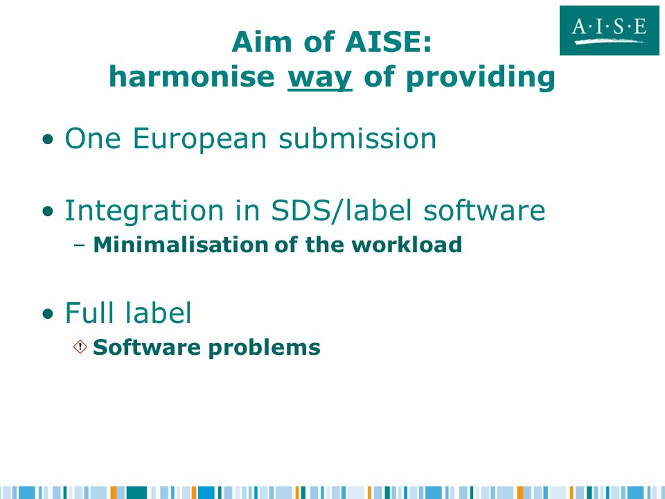 Aim of AISE: harmonise way of providing One European submission Integration in SDS/label software – –Minimalisation of the workload Full label Software problems