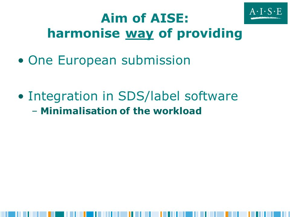 Aim of AISE: harmonise way of providing One European submission Integration in SDS/label software – –Minimalisation of the workload