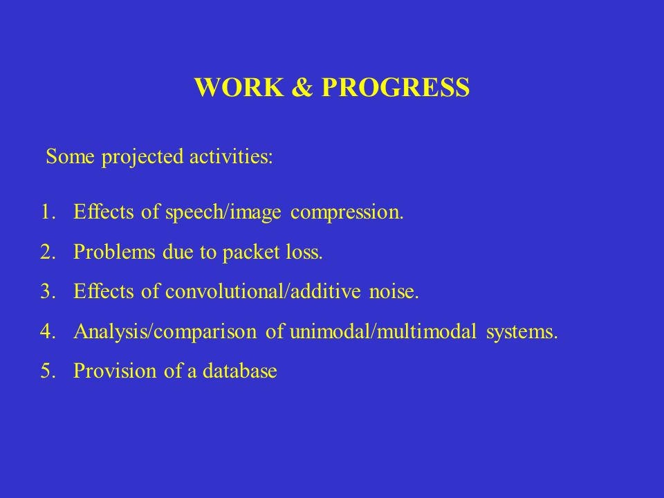 WORK & PROGRESS Some projected activities: 1.Effects of speech/image compression. 2.Problems due to packet loss. 3.Effects of convolutional/additive n
