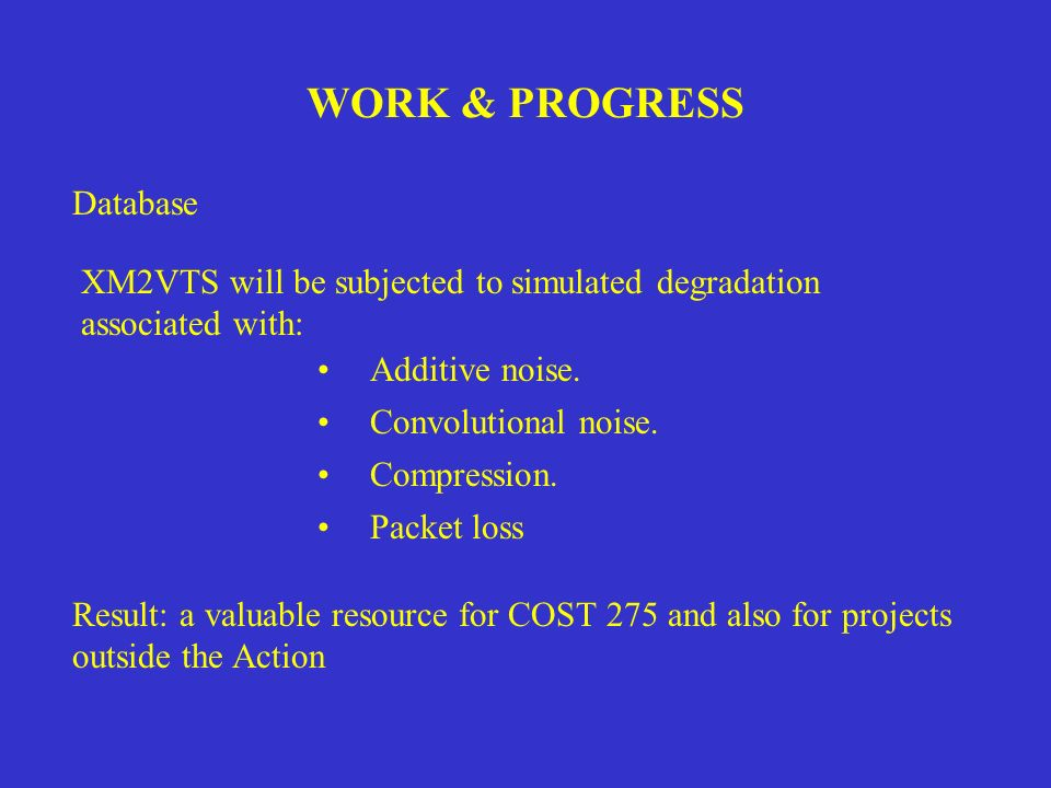 WORK & PROGRESS Database XM2VTS will be subjected to simulated degradation associated with: Additive noise. Convolutional noise. Compression. Packet l