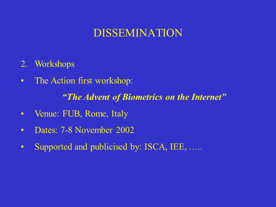 DISSEMINATION 2.Workshops The Action first workshop: The Advent of Biometrics on the Internet Venue: FUB, Rome, Italy Dates: 7-8 November 2002 Support