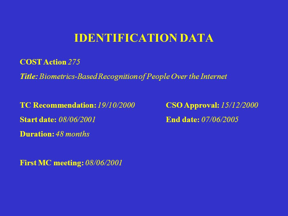 IDENTIFICATION DATA COST Action 275 Title: Biometrics-Based Recognition of People Over the Internet TC Recommendation: 19/10/2000 CSO Approval: 15/12/