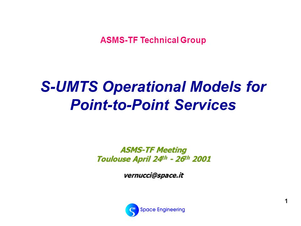 1 ASMS-TF Meeting Toulouse April 24 th - 26 th 2001 vernucci@space.it ASMS-TF Technical Group S-UMTS Operational Models for Point-to-Point Services