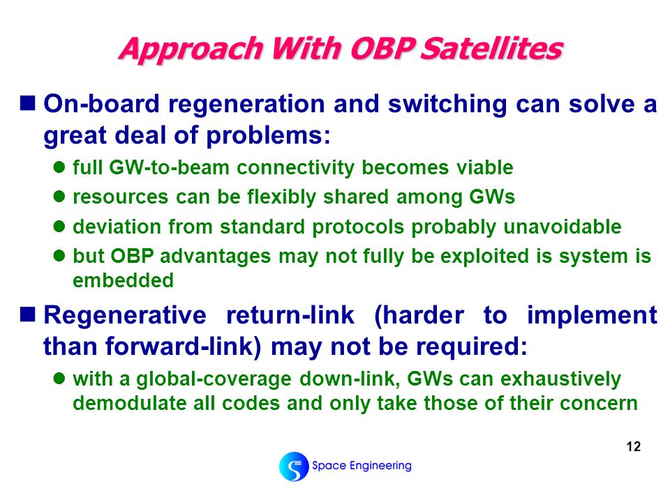 12 Approach With OBP Satellites On-board regeneration and switching can solve a great deal of problems: full GW-to-beam connectivity becomes viable resources can be flexibly shared among GWs deviation from standard protocols probably unavoidable but OBP advantages may not fully be exploited is system is embedded Regenerative return-link (harder to implement than forward-link) may not be required: with a global-coverage down-link, GWs can exhaustively demodulate all codes and only take those of their concern