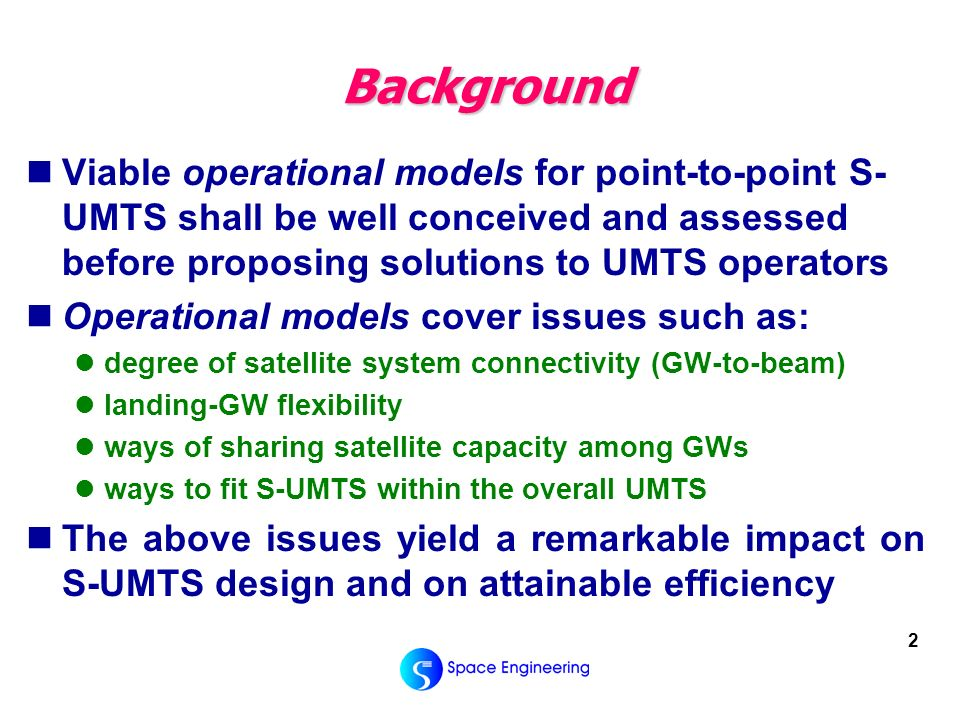 2 Background Viable operational models for point-to-point S- UMTS shall be well conceived and assessed before proposing solutions to UMTS operators Operational models cover issues such as: degree of satellite system connectivity (GW-to-beam) landing-GW flexibility ways of sharing satellite capacity among GWs ways to fit S-UMTS within the overall UMTS The above issues yield a remarkable impact on S-UMTS design and on attainable efficiency