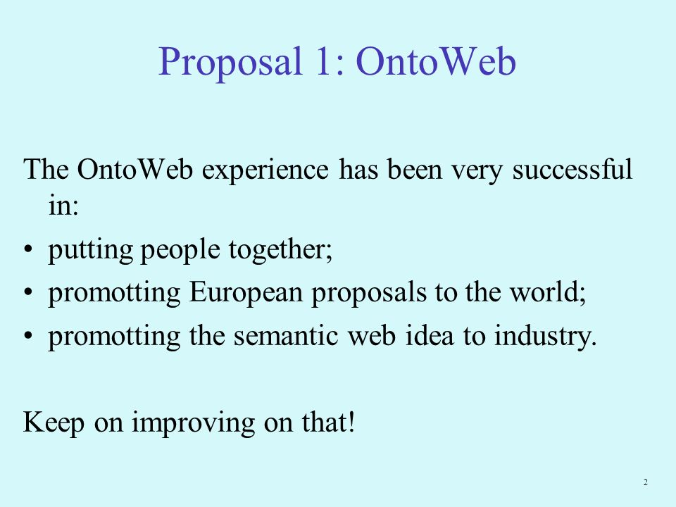 2 Proposal 1: OntoWeb The OntoWeb experience has been very successful in: putting people together; promotting European proposals to the world; promotting the semantic web idea to industry.