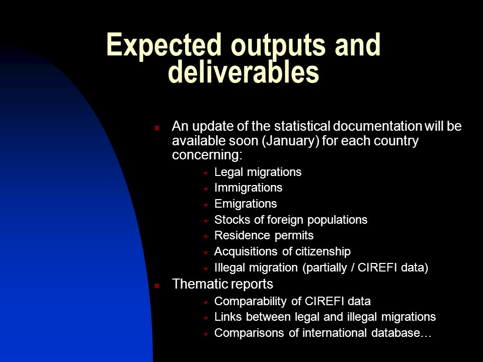 Expected outputs and deliverables An update of the statistical documentation will be available soon (January) for each country concerning: Legal migrations Immigrations Emigrations Stocks of foreign populations Residence permits Acquisitions of citizenship Illegal migration (partially / CIREFI data) Thematic reports Comparability of CIREFI data Links between legal and illegal migrations Comparisons of international database…