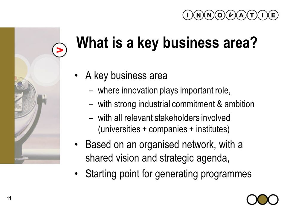 11 What is a key business area? A key business area –where innovation plays important role, –with strong industrial commitment & ambition –with all re