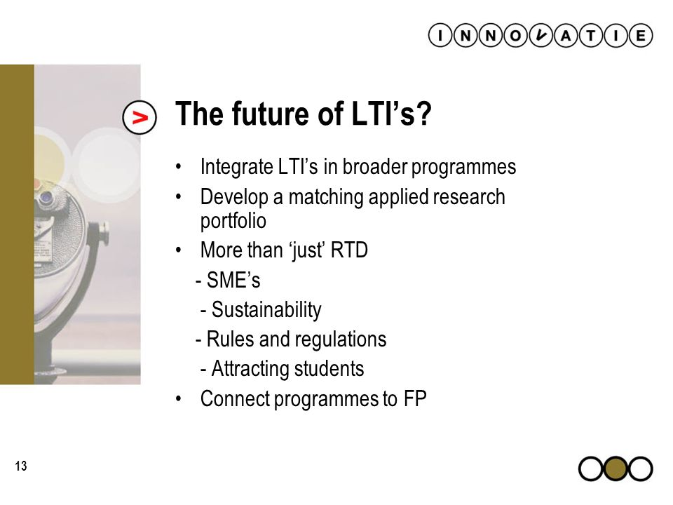 13 The future of LTIs? Integrate LTIs in broader programmes Develop a matching applied research portfolio More than just RTD - SMEs - Sustainability -