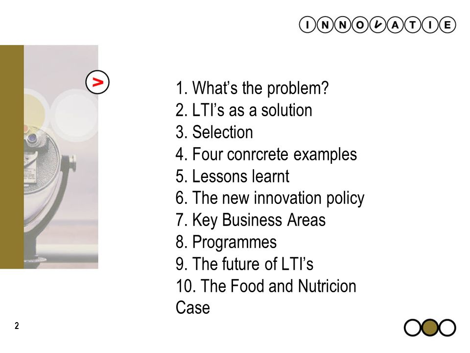 2 1. 1. Whats the problem? 2. LTIs as a solution 3. Selection 4. Four conrcrete examples 5. Lessons learnt 6. The new innovation policy 7. Key Busines