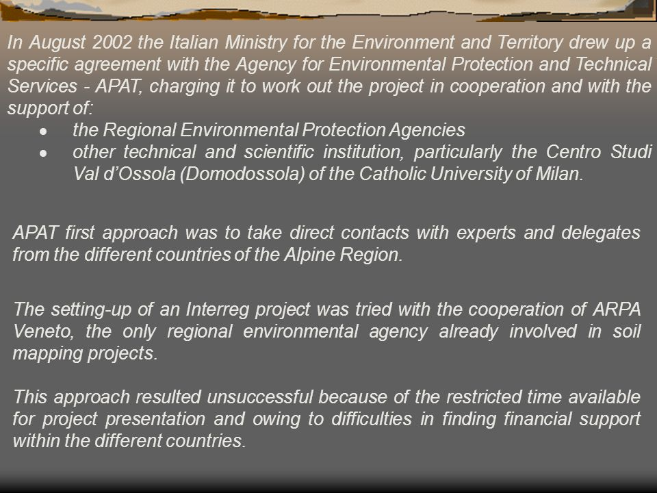 In August 2002 the Italian Ministry for the Environment and Territory drew up a specific agreement with the Agency for Environmental Protection and Technical Services - APAT, charging it to work out the project in cooperation and with the support of: the Regional Environmental Protection Agencies other technical and scientific institution, particularly the Centro Studi Val dOssola (Domodossola) of the Catholic University of Milan.
