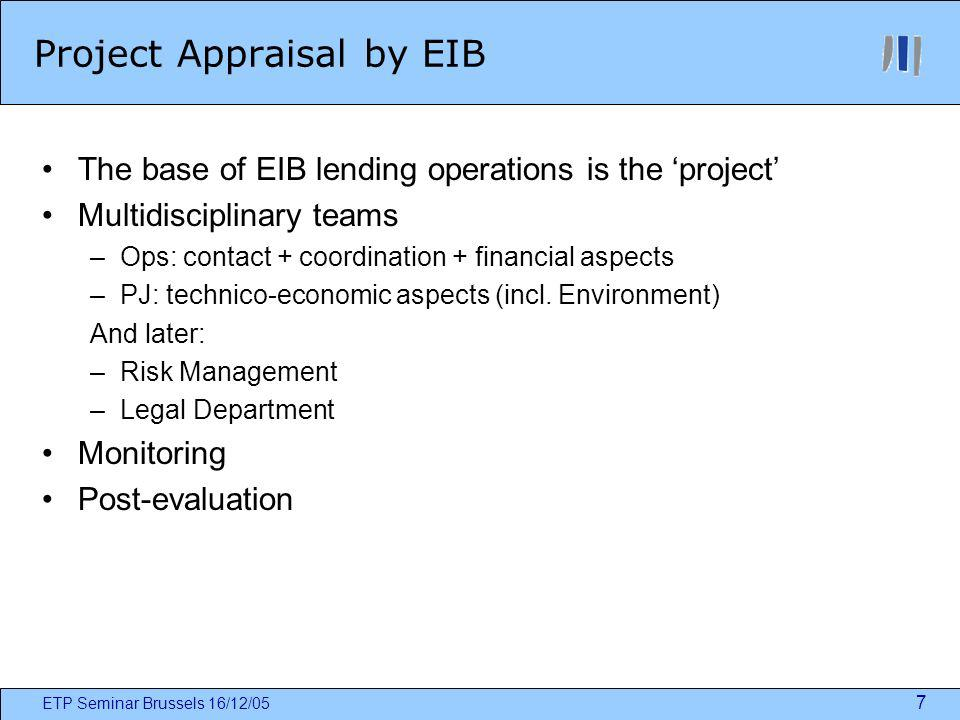 ETP Seminar Brussels 16/12/05 7 Project Appraisal by EIB The base of EIB lending operations is the project Multidisciplinary teams –Ops: contact + coordination + financial aspects –PJ: technico-economic aspects (incl.