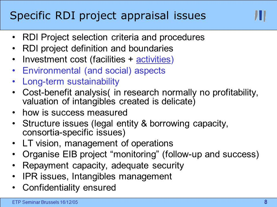 ETP Seminar Brussels 16/12/05 8 Specific RDI project appraisal issues RDI Project selection criteria and procedures RDI project definition and boundaries Investment cost (facilities + activities) Environmental (and social) aspects Long-term sustainability Cost-benefit analysis( in research normally no profitability, valuation of intangibles created is delicate) how is success measured Structure issues (legal entity & borrowing capacity, consortia-specific issues) LT vision, management of operations Organise EIB project monitoring (follow-up and success) Repayment capacity, adequate security IPR issues, Intangibles management Confidentiality ensured