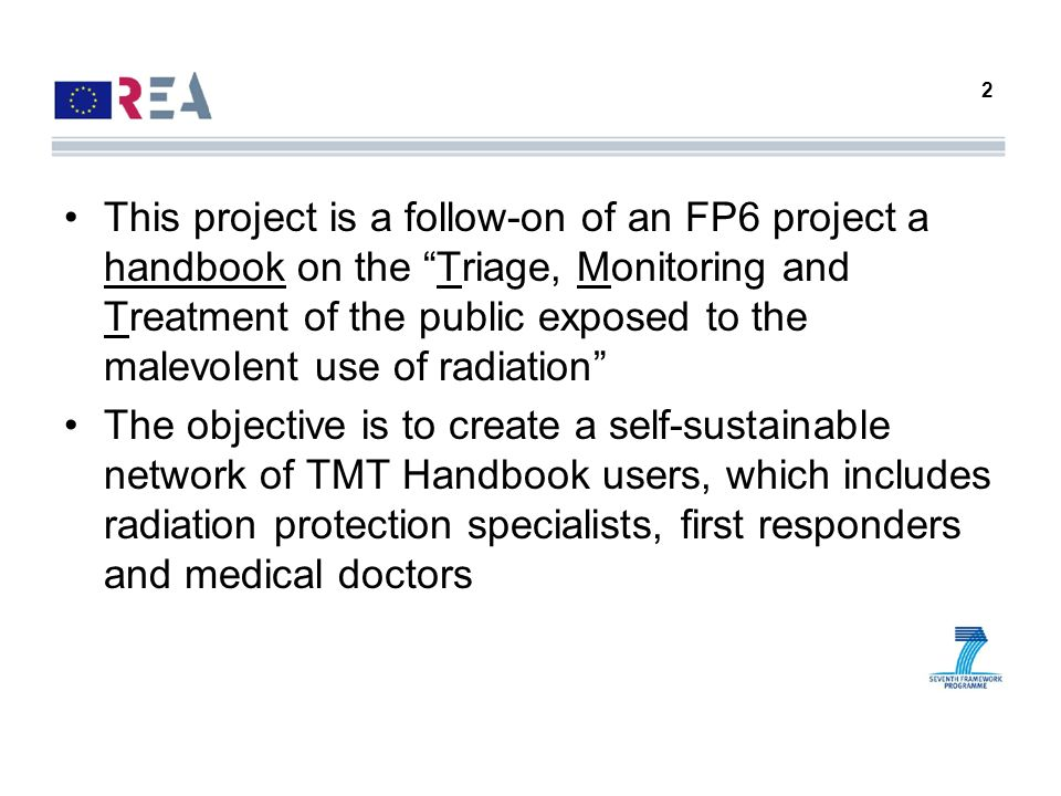 2 This project is a follow-on of an FP6 project a handbook on the Triage, Monitoring and Treatment of the public exposed to the malevolent use of radi