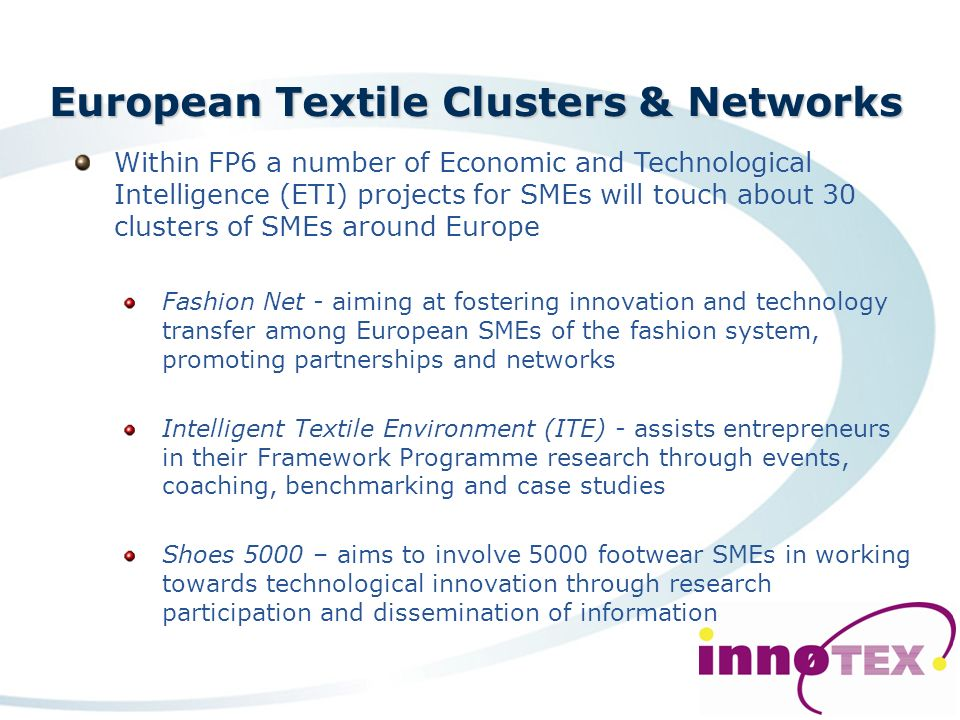 European Textile Clusters & Networks Leapfrog – aims at measurable efficiency improvements 60% time gain through 3D virtual garment design 80% reduction in machining times for complex garments Reduction of quality faults and errors from 20% to zero WebTEXpert - aims at the development and provision of advanced methods in the field of innovation-management Focuses on new product development to increase the competitiveness of SMEs operating in the textile and clothing industry The participation of Industrial Associations and Groupings (IAGs) is considered to be a central element of the project Results disseminated to SMEs at regional, national and international level.