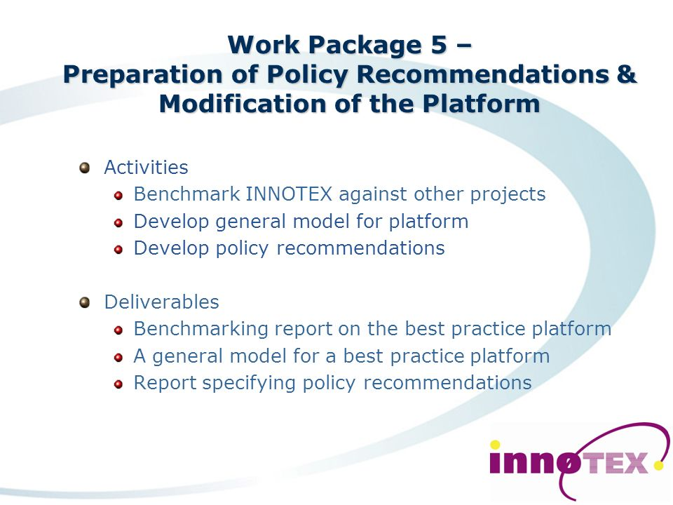 Work Package 4 – Defining a Best Practice Platform for Entrepreneurial Innovation Activities Define a framework for a best practice platform Define the content Define for the technical textiles industry Deliverables Report on framework for a best practice platform Report on content for a best practice platform Model of the best practice platform