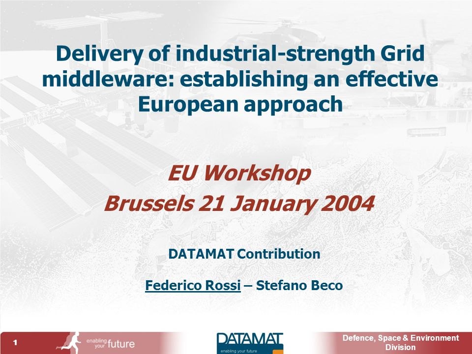 1 Defence, Space & Environment Division Delivery of industrial-strength Grid middleware: establishing an effective European approach EU Workshop Brussels 21 January 2004 DATAMAT Contribution Federico Rossi – Stefano Beco
