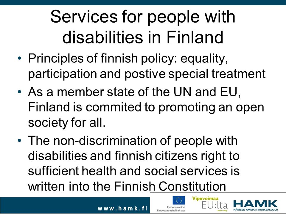 w w w. h a m k. f i Services for people with disabilities in Finland Principles of finnish policy: equality, participation and postive special treatme