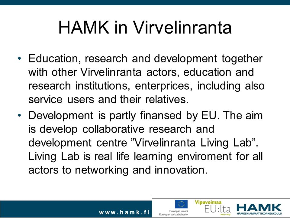 w w w. h a m k. f i HAMK in Virvelinranta Education, research and development together with other Virvelinranta actors, education and research institu