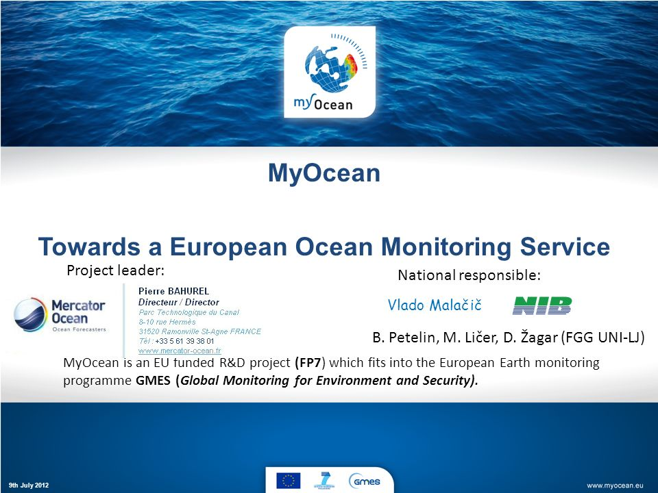 MyOcean Towards a European Ocean Monitoring Service MyOcean is an EU funded R&D project (FP7) which fits into the European Earth monitoring programme GMES (Global Monitoring for Environment and Security).
