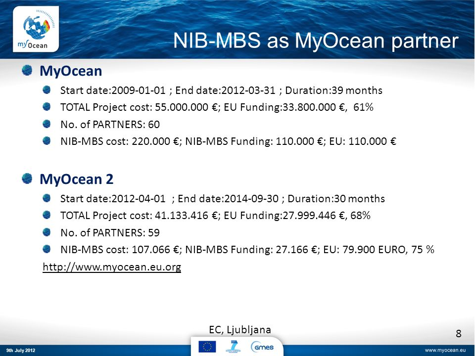 9th July 2012 EC, Ljubljana NIB-MBS as MyOcean partner MyOcean Start date:2009-01-01 ; End date:2012-03-31 ; Duration:39 months TOTAL Project cost: 55.000.000 ; EU Funding:33.800.000, 61% No.