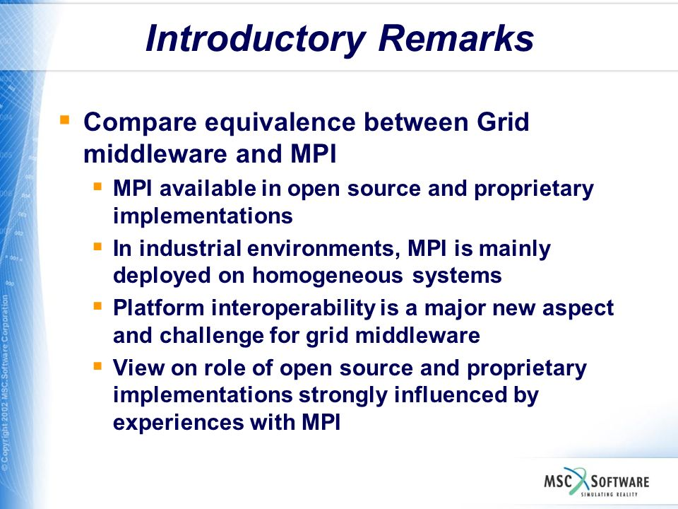 Introductory Remarks Compare equivalence between Grid middleware and MPI MPI available in open source and proprietary implementations In industrial en