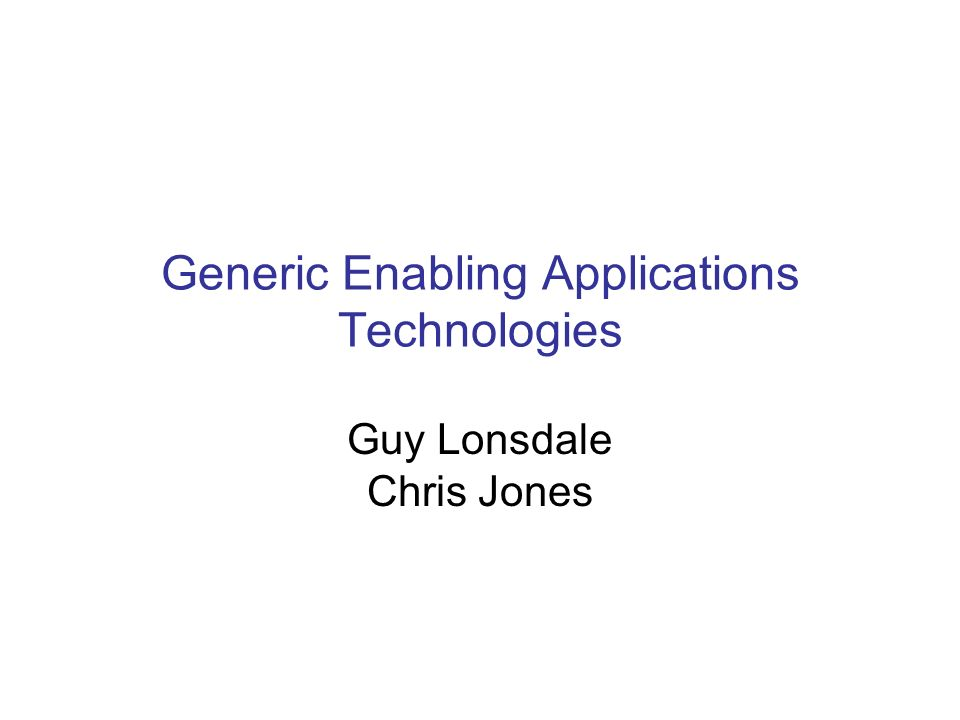 Generic Enabling Applications Technologies Guy Lonsdale Chris Jones