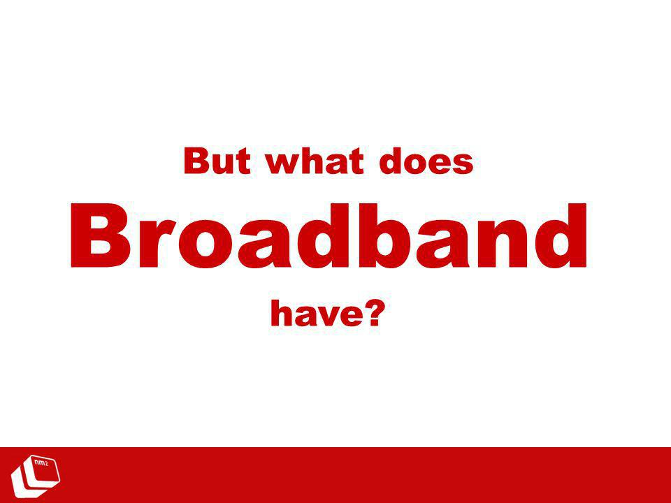 But what does Broadband have