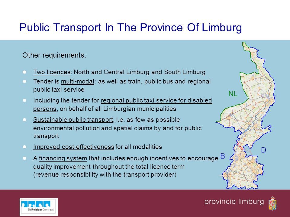 NL B D Public Transport In The Province Of Limburg Other requirements: Two licences: North and Central Limburg and South Limburg Tender is multi-modal: as well as train, public bus and regional public taxi service Including the tender for regional public taxi service for disabled persons, on behalf of all Limburgian municipalities Sustainable public transport, i.e.