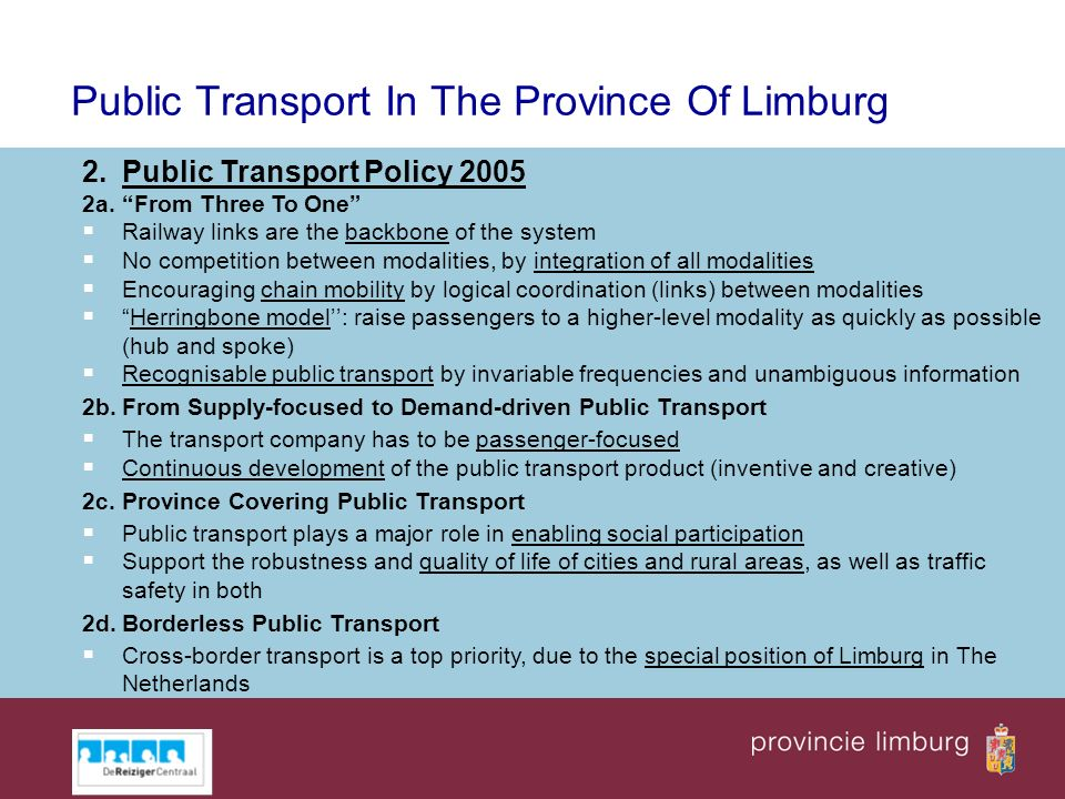 Public Transport In The Province Of Limburg 2.Public Transport Policy 2005 2a.From Three To One Railway links are the backbone of the system No competition between modalities, by integration of all modalities Encouraging chain mobility by logical coordination (links) between modalities Herringbone model: raise passengers to a higher-level modality as quickly as possible (hub and spoke) Recognisable public transport by invariable frequencies and unambiguous information 2b.From Supply-focused to Demand-driven Public Transport The transport company has to be passenger-focused Continuous development of the public transport product (inventive and creative) 2c.Province Covering Public Transport Public transport plays a major role in enabling social participation Support the robustness and quality of life of cities and rural areas, as well as traffic safety in both 2d.Borderless Public Transport Cross-border transport is a top priority, due to the special position of Limburg in The Netherlands