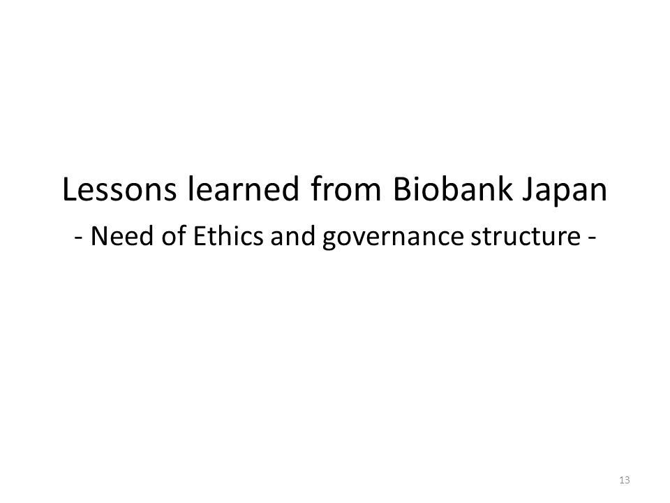Lessons learned from Biobank Japan - Need of Ethics and governance structure - 13