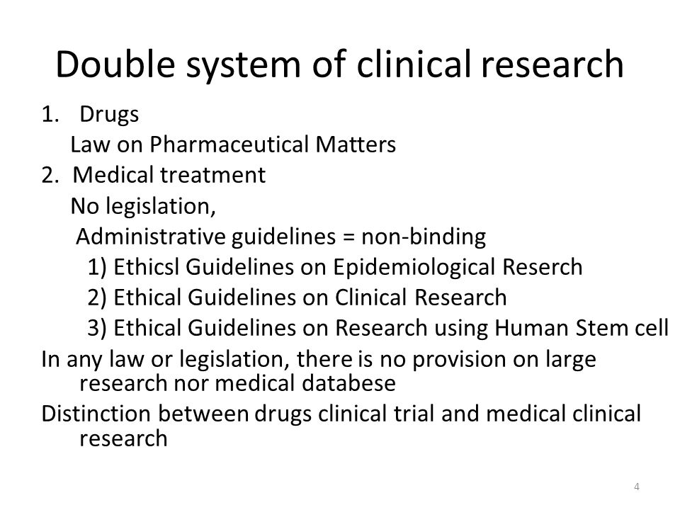 Double system of clinical research 1.Drugs Law on Pharmaceutical Matters 2. Medical treatment No legislation, Administrative guidelines = non-binding