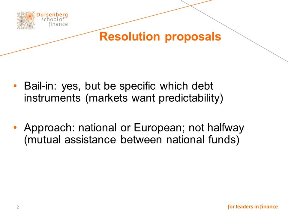 2 Resolution proposals Bail-in: yes, but be specific which debt instruments (markets want predictability) Approach: national or European; not halfway (mutual assistance between national funds)