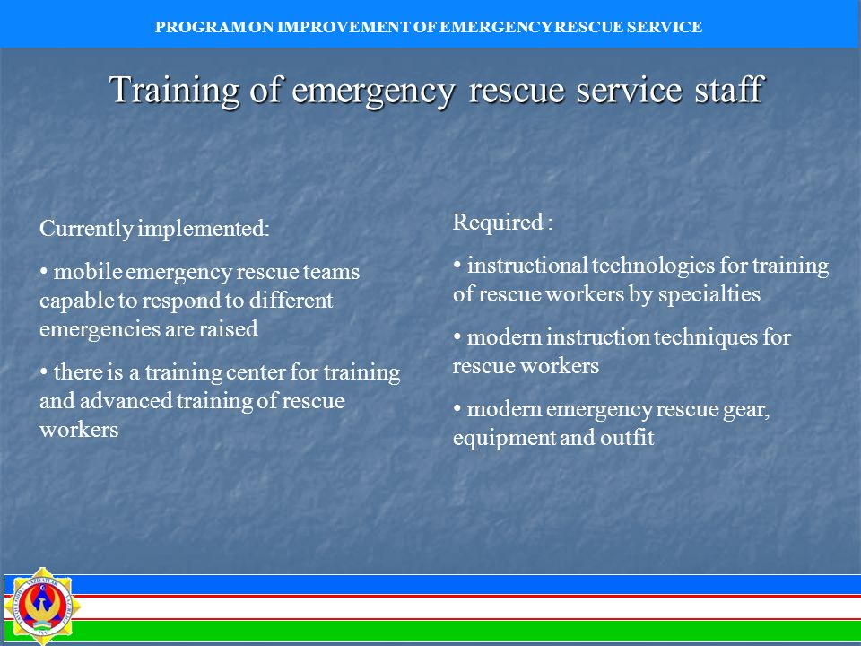 Training of emergency rescue service staff Currently implemented: mobile emergency rescue teams capable to respond to different emergencies are raised there is a training center for training and advanced training of rescue workers Required : instructional technologies for training of rescue workers by specialties modern instruction techniques for rescue workers modern emergency rescue gear, equipment and outfit PROGRAM ON IMPROVEMENT OF EMERGENCY RESCUE SERVICE