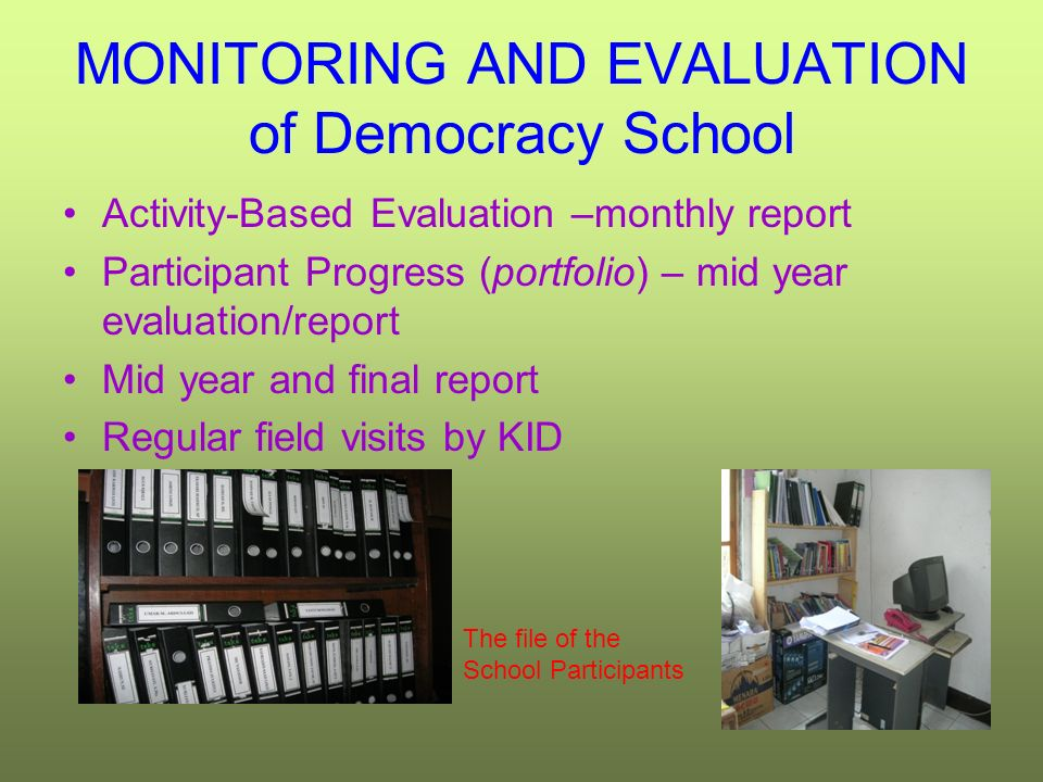 MONITORING AND EVALUATION of Democracy School Activity-Based Evaluation –monthly report Participant Progress (portfolio) – mid year evaluation/report Mid year and final report Regular field visits by KID The file of the School Participants