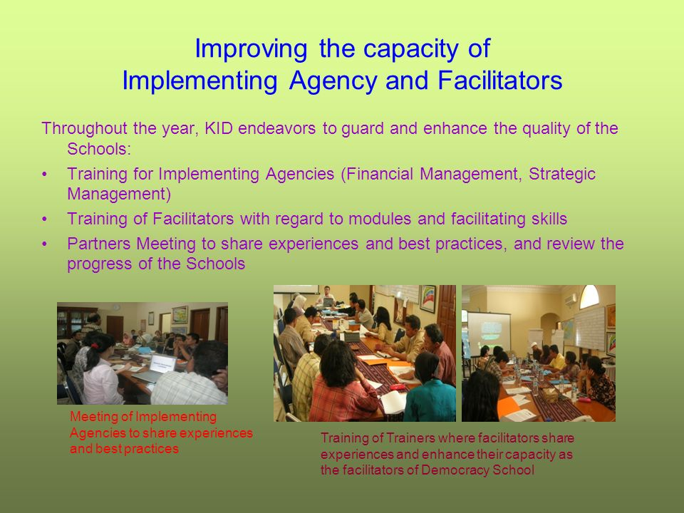Improving the capacity of Implementing Agency and Facilitators Throughout the year, KID endeavors to guard and enhance the quality of the Schools: Training for Implementing Agencies (Financial Management, Strategic Management) Training of Facilitators with regard to modules and facilitating skills Partners Meeting to share experiences and best practices, and review the progress of the Schools Meeting of Implementing Agencies to share experiences and best practices Training of Trainers where facilitators share experiences and enhance their capacity as the facilitators of Democracy School