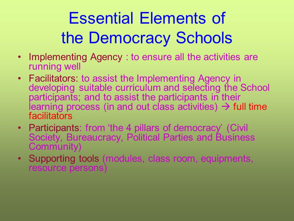 Essential Elements of the Democracy Schools Implementing Agency : to ensure all the activities are running well Facilitators: to assist the Implementing Agency in developing suitable curriculum and selecting the School participants; and to assist the participants in their learning process (in and out class activities) full time facilitators Participants: from the 4 pillars of democracy (Civil Society, Bureaucracy, Political Parties and Business Community) Supporting tools (modules, class room, equipments, resource persons)