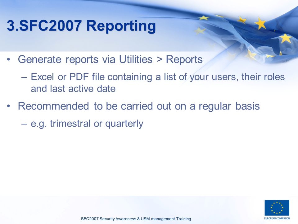 3.SFC2007 Reporting Generate reports via Utilities > Reports –Excel or PDF file containing a list of your users, their roles and last active date Recommended to be carried out on a regular basis –e.g.