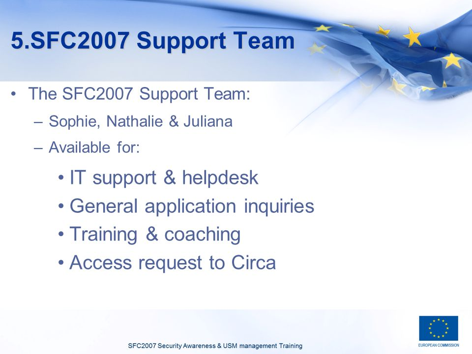 5.SFC2007 Support Team The SFC2007 Support Team: –Sophie, Nathalie & Juliana –Available for: IT support & helpdesk General application inquiries Train
