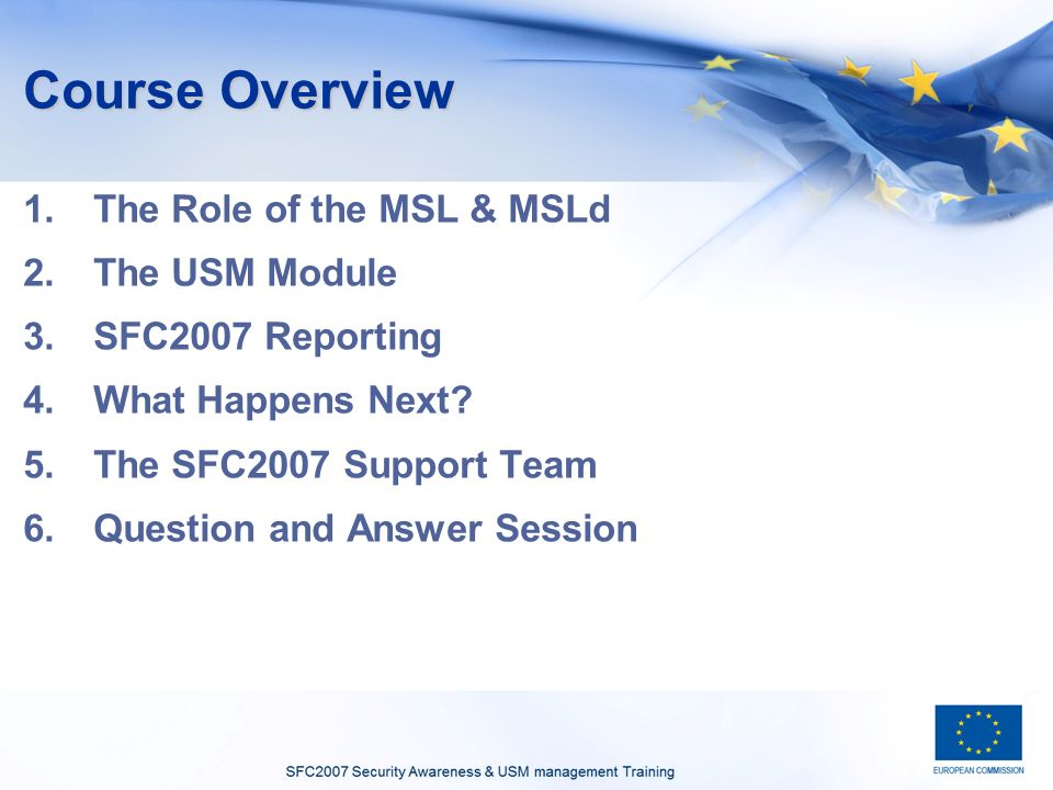 Course Overview 1.The Role of the MSL & MSLd 2.The USM Module 3.SFC2007 Reporting 4.What Happens Next? 5.The SFC2007 Support Team 6.Question and Answe