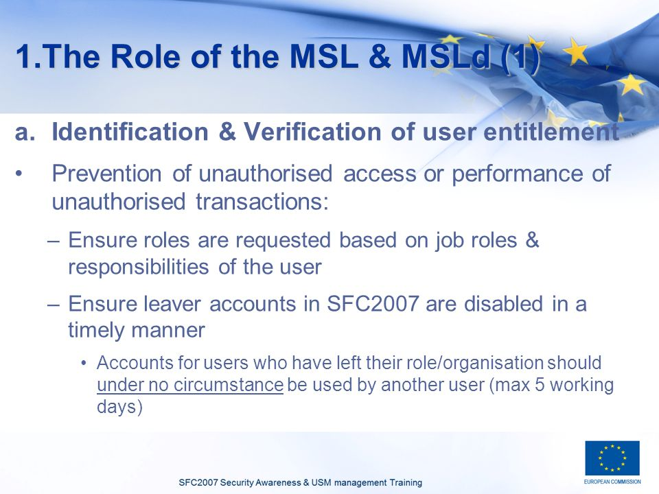 1.The Role of the MSL & MSLd (1) a.Identification & Verification of user entitlement Prevention of unauthorised access or performance of unauthorised transactions: –Ensure roles are requested based on job roles & responsibilities of the user –Ensure leaver accounts in SFC2007 are disabled in a timely manner Accounts for users who have left their role/organisation should under no circumstance be used by another user (max 5 working days)