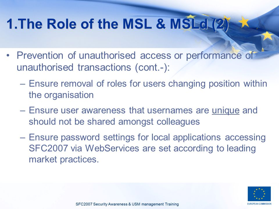 1.The Role of the MSL & MSLd (2) Prevention of unauthorised access or performance of unauthorised transactions (cont.-): –Ensure removal of roles for users changing position within the organisation –Ensure user awareness that usernames are unique and should not be shared amongst colleagues –Ensure password settings for local applications accessing SFC2007 via WebServices are set according to leading market practices.
