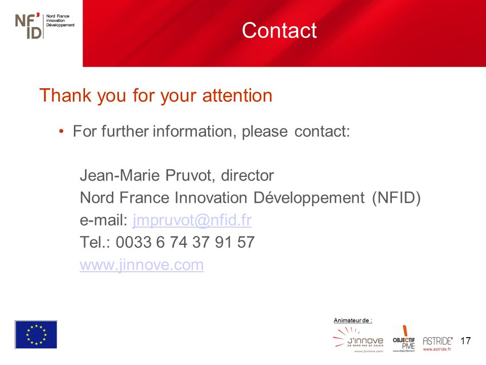 17 Contact Thank you for your attention For further information, please contact: Jean-Marie Pruvot, director Nord France Innovation Développement (NFID) e-mail: jmpruvot@nfid.frjmpruvot@nfid.fr Tel.: 0033 6 74 37 91 57 www.jinnove.com