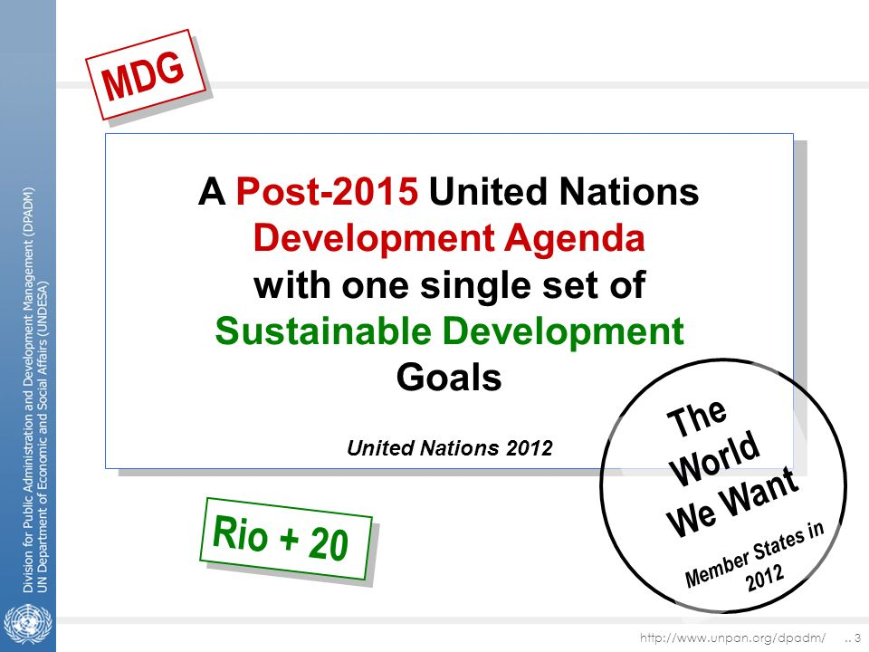 http://www.unpan.org/dpadm/.. 3 A Post-2015 United Nations Development Agenda with one single set of Sustainable Development Goals United Nations 2012