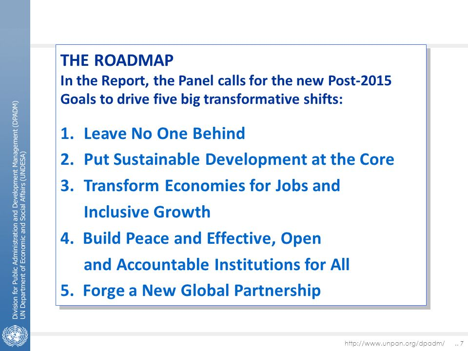 http://www.unpan.org/dpadm/.. 7 THE ROADMAP In the Report, the Panel calls for the new Post-2015 Goals to drive five big transformative shifts: 1.Leav