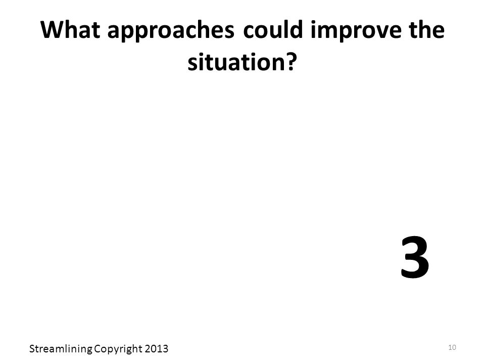 What approaches could improve the situation? 3 Streamlining Copyright 2013 10